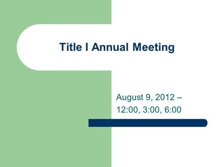 Title I Annual Meeting August 9, 2012 – 12:00, 3:00, 6:00.