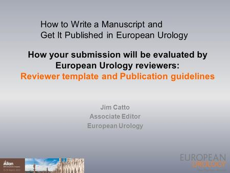 How your submission will be evaluated by European Urology reviewers: Reviewer template and Publication guidelines Jim Catto Associate Editor European Urology.