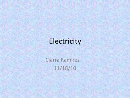 Electricity Ciarra Ramirez 11/18/10. electricity Electricity is energy created by a flow of electrons. Protons are positive Neutrons are negative And.