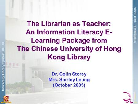 University Library System, CUHK 1 The Librarian as Teacher: An Information Literacy E- Learning Package from The Chinese University of Hong Kong Library.