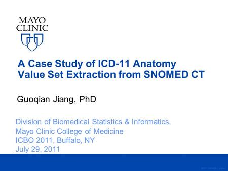 A Case Study of ICD-11 Anatomy Value Set Extraction from SNOMED CT Guoqian Jiang, PhD ©2011 MFMER | slide-1 Division of Biomedical Statistics & Informatics,