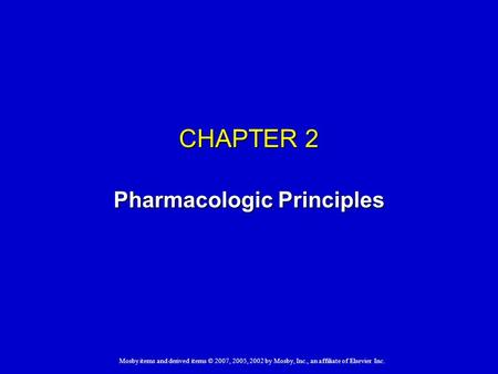 CHAPTER 2 Pharmacologic Principles Mosby items and derived items © 2007, 2005, 2002 by Mosby, Inc., an affiliate of Elsevier Inc.