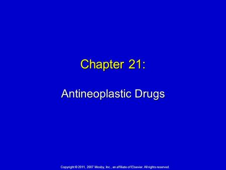 Chapter 21: Antineoplastic Drugs Copyright © 2011, 2007 Mosby, Inc., an affiliate of Elsevier. All rights reserved.