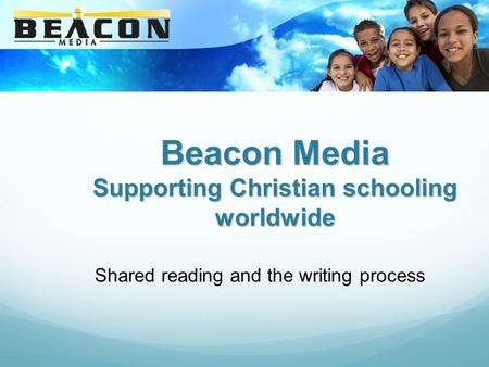 Beacon Media Supporting Christian schooling worldwide Shared reading and the writing process.