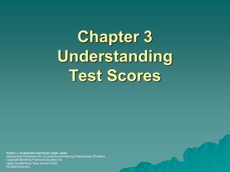 Chapter 3 Understanding Test Scores Robert J. Drummond and Karyn Dayle Jones Assessment Procedures for Counselors and Helping Professionals, 6 th edition.