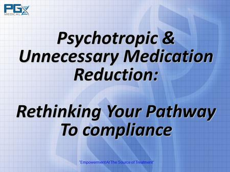 """Empowerment At The Source of Treatment"" Psychotropic & Unnecessary Medication Reduction: Rethinking Your Pathway To compliance."