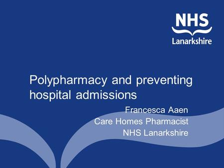 Polypharmacy and preventing hospital admissions Francesca Aaen Care Homes Pharmacist NHS Lanarkshire.
