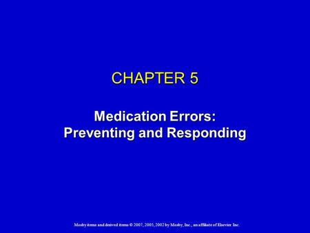 Mosby items and derived items © 2007, 2005, 2002 by Mosby, Inc., an affiliate of Elsevier Inc. CHAPTER 5 Medication Errors: Preventing and Responding.