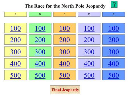 The Race for the North Pole Jeopardy 100 200 300 400 500 100 200 300 400 500 100 200 300 400 500 100 200 300 400 500 100 200 300 400 500 ABCDE Final Jeopardy.