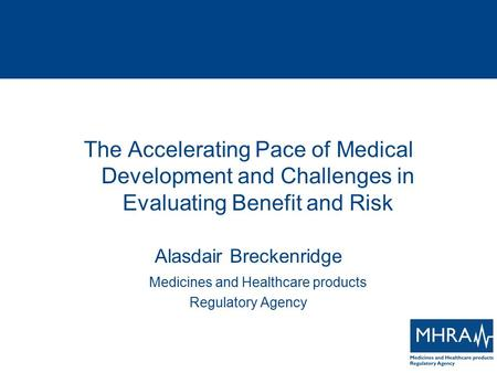 The Accelerating Pace of Medical Development and Challenges in Evaluating Benefit and Risk Alasdair Breckenridge Medicines and Healthcare products Regulatory.