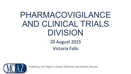 PHARMACOVIGILANCE AND CLINICAL TRIALS DIVISION 20 August 2015 Victoria Falls Protecting Your Right to Quality Medicines and Medical Devices.