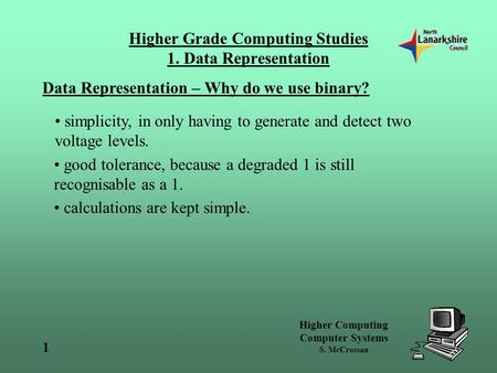 Higher Computing Computer Systems S. McCrossan 1 Higher Grade Computing Studies 1. Data Representation Data Representation – Why do we use binary? simplicity,