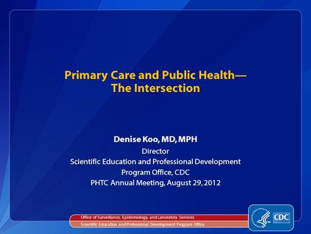 Denise Koo, MD, MPH Director Scientific Education and Professional Development Program Office, CDC PHTC Annual Meeting, August 29, 2012 Primary Care and.