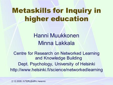 2.12.2005, INTERLEARN, Helsinki Metaskills for Inquiry in higher education Hanni Muukkonen Minna Lakkala Centre for Research on Networked Learning and.