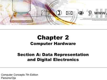Computer Concepts 7th Edition Parsons/Oja Chapter 2 Computer Hardware Section A: Data Representation and Digital Electronics.