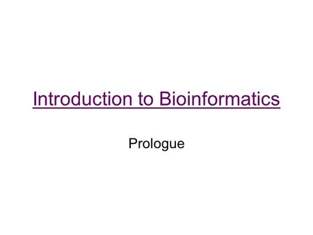 Introduction to Bioinformatics Prologue. Bioinformatics Living things have the ability to store, utilize, and pass on information Bioinformatics strives.