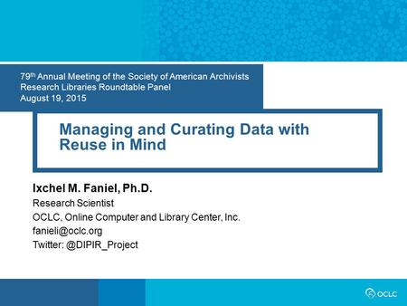 79 th Annual Meeting of the Society of American Archivists Research Libraries Roundtable Panel August 19, 2015 Managing and Curating Data with Reuse in.