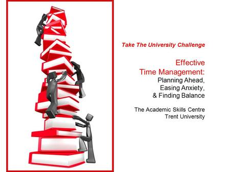 Take The University Challenge Effective Time Management: Planning Ahead, Easing Anxiety, & Finding Balance The Academic Skills Centre Trent University.