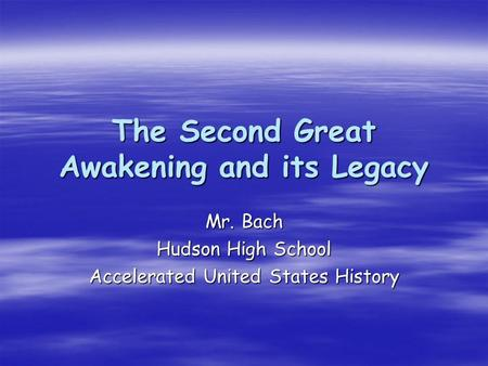 The Second Great Awakening and its Legacy Mr. Bach Hudson High School Accelerated United States History.