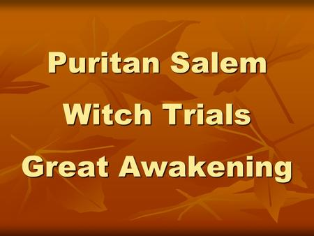 Puritan Salem Witch Trials Great Awakening. Growth in Salem Town Spreads inland quickly so a new community forms – Salem Village. Spreads inland quickly.