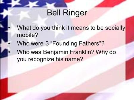 "Bell Ringer What do you think it means to be socially mobile? Who were 3 ""Founding Fathers""? Who was Benjamin Franklin? Why do you recognize his name?"