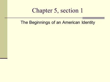 Chapter 5, section 1 The Beginnings of an American Identity.