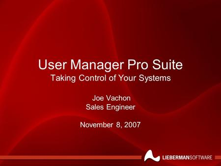 User Manager Pro Suite Taking Control of Your Systems Joe Vachon Sales Engineer November 8, 2007.