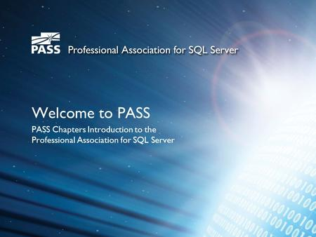 Welcome to PASS PASS Chapters Introduction to the Professional Association for SQL Server.