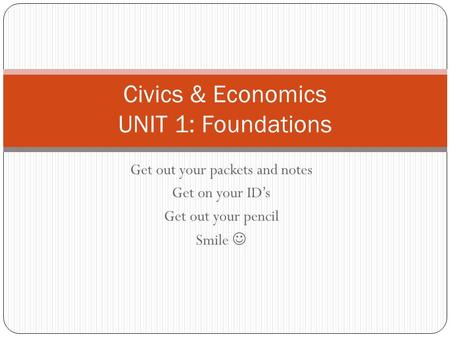 Get out your packets and notes Get on your ID's Get out your pencil Smile Civics & Economics UNIT 1: Foundations.