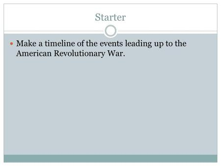 Starter Make a timeline of the events leading up to the American Revolutionary War.
