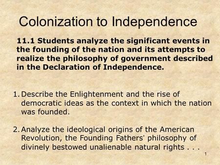 1 Colonization to Independence 1.Describe the Enlightenment and the rise of democratic ideas as the context in which the nation was founded. 2.Analyze.