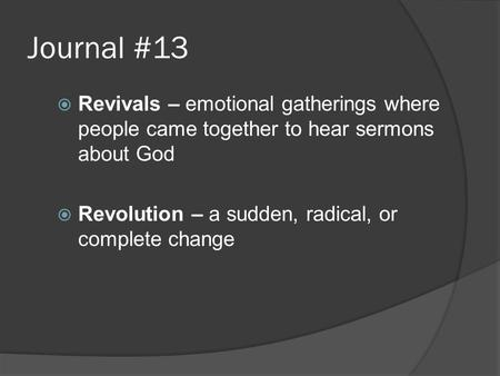 Journal #13  Revivals – emotional gatherings where people came together to hear sermons about God  Revolution – a sudden, radical, or complete change.
