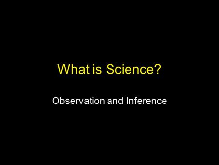 "What is Science? Observation and Inference. What is Science? ""Science is the belief in the ignorance of experts."" ""Science is a way of trying not to fool."