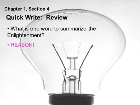 Chapter 1, Section 4 What is one word to summarize the Enlightenment? REASON! Quick Write: Review.