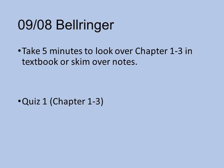 09/08 Bellringer Take 5 minutes to look over Chapter 1-3 in textbook or skim over notes. Quiz 1 (Chapter 1-3)