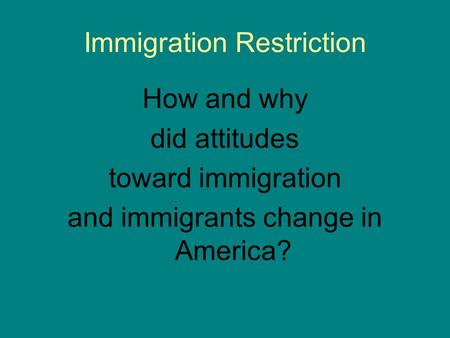 Immigration Restriction How and why did attitudes toward immigration and immigrants change in America?