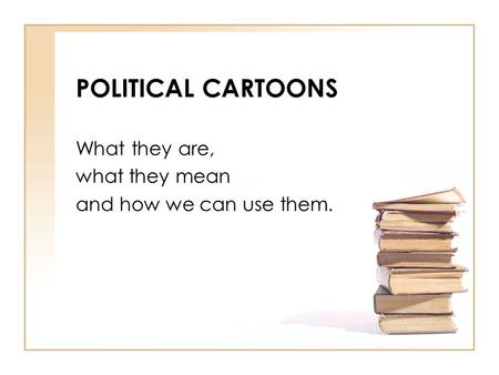 POLITICAL CARTOONS What they are, what they mean and how we can use them.