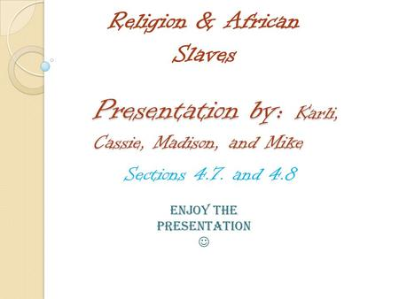 Presentation by: Karli, Cassie, Madison, and Mike Sections 4.7. and 4.8 Religion & African Slaves Enjoy the presentation.