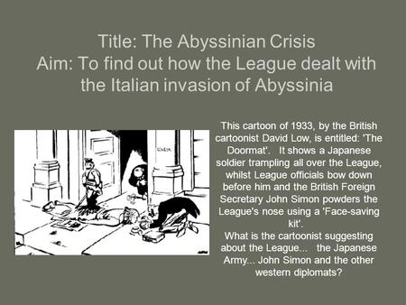 Title: The Abyssinian Crisis Aim: To find out how the League dealt with the Italian invasion of Abyssinia This cartoon of 1933, by the British cartoonist.