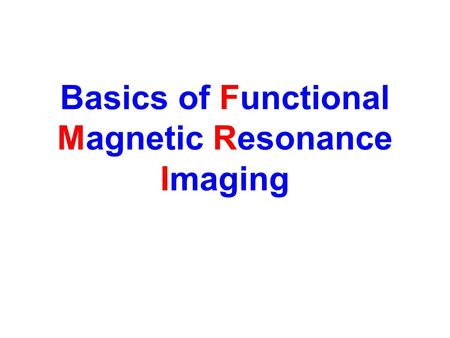 Basics of Functional Magnetic Resonance Imaging. How MRI Works Put a person inside a big magnetic field Transmit radio waves into the person –These energize