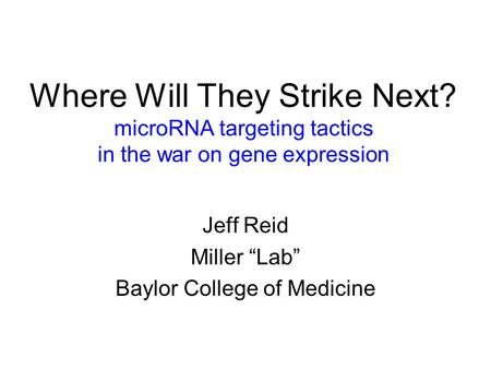"Where Will They Strike Next? microRNA targeting tactics in the war on gene expression Jeff Reid Miller ""Lab"" Baylor College of Medicine."