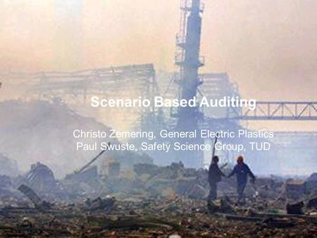 Scenario Based Auditing Christo Zemering, General Electric Plastics Paul Swuste, Safety Science Group, TUD.