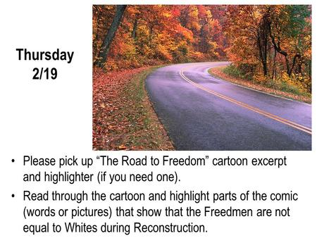 "Thursday 2/19 Please pick up ""The Road to Freedom"" cartoon excerpt and highlighter (if you need one). Read through the cartoon and highlight parts of the."