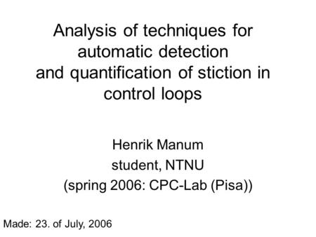 Analysis of techniques for automatic detection and quantification of stiction in control loops Henrik Manum student, NTNU (spring 2006: CPC-Lab (Pisa))