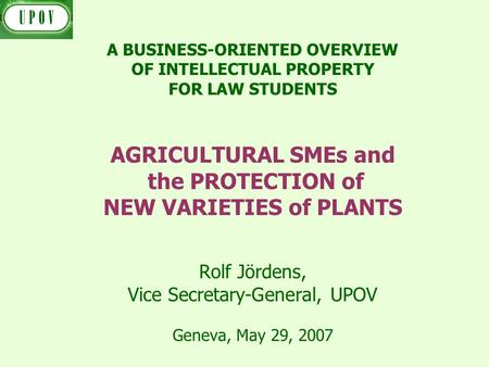 Rolf Jördens, Vice Secretary-General, UPOV Geneva, May 29, 2007 A BUSINESS-ORIENTED OVERVIEW OF INTELLECTUAL PROPERTY FOR LAW STUDENTS AGRICULTURAL SMEs.