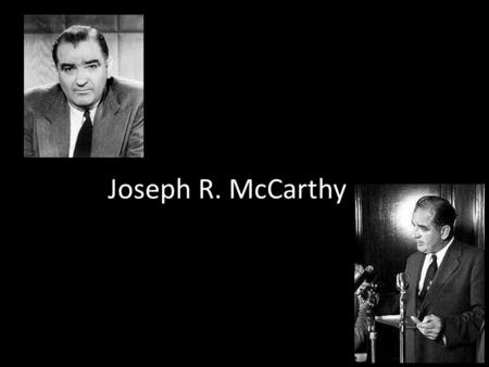 "Joseph R. McCarthy. Born in Wisconsin Served in WWII Ran for that senate in 1946 – Accused his opponent of being ""communistically inclined"" Never provided."