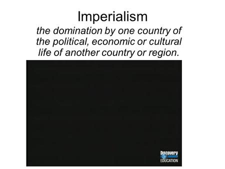 Imperialism the domination by one country of the political, economic or cultural life of another country or region.