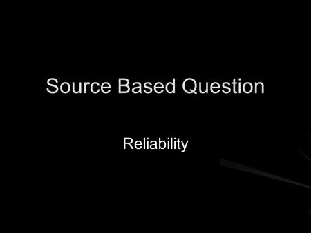 Source Based Question Reliability. Source-Based Questions When analysing sources, look at provenance, tone, purpose, content Be open-minded, sometimes.
