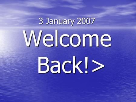 3 January 2007 Welcome Back!> 3 January 2007 Take out a sheet of paper and put an MLA heading on it. >