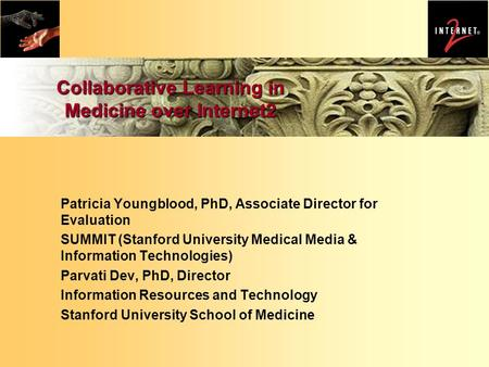 Collaborative Learning in Medicine over Internet2 Patricia Youngblood, PhD, Associate Director for Evaluation SUMMIT (Stanford University Medical Media.